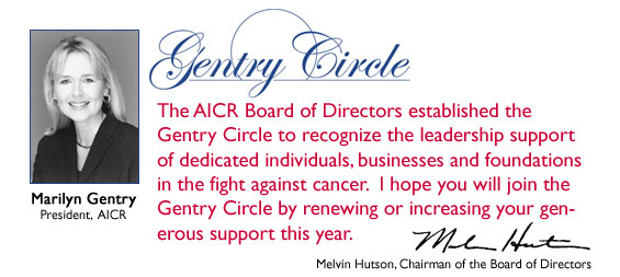 The AICR Board of Directors established the Gentry Circle to recognize the leadership support of dedicated individuals, businesses and foundations in the fight against cancer.  I hope you will join the Gentry Circle by renewing or increasing your generous support this year.