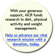 With your gernerous support, AICR funds reserach in diet, physical activity and weight management. Please donate now.