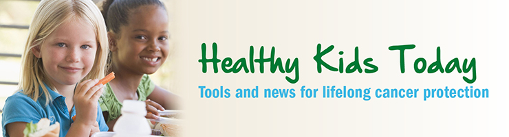 Healthy Kids Today: Tools and news for lifelong cancer protection