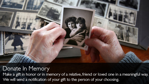 Donate In Memory. Make a gift in honor or in memory of a relative, friend or loved one in a meanigful way.We will send a notification of your gift to the person of your choosing.